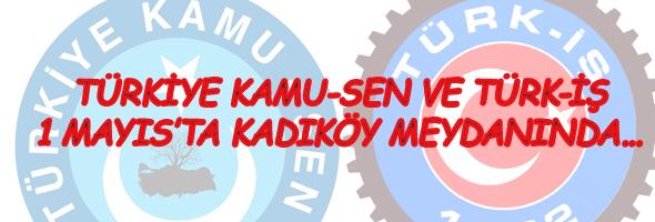 TÜRKİYE KAMU-SEN VE TÜRK-İŞ 1 MAYIS'TA KADIKÖY'DE
