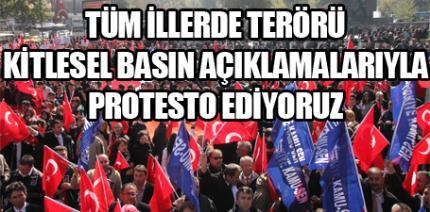 TÜM İLLERDE TERÖRÜ KİTLESEL BASIN AÇIKLAMALARIYLA PROTESTO EDİYORUZ